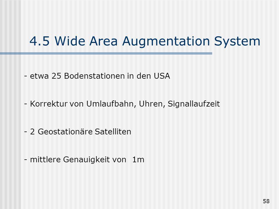 58 4.5 Wide Area Augmentation System - etwa 25 Bodenstationen in den USA - Korrektur von Umlaufbahn, Uhren, Signallaufzeit - 2 Geostationäre Satellite