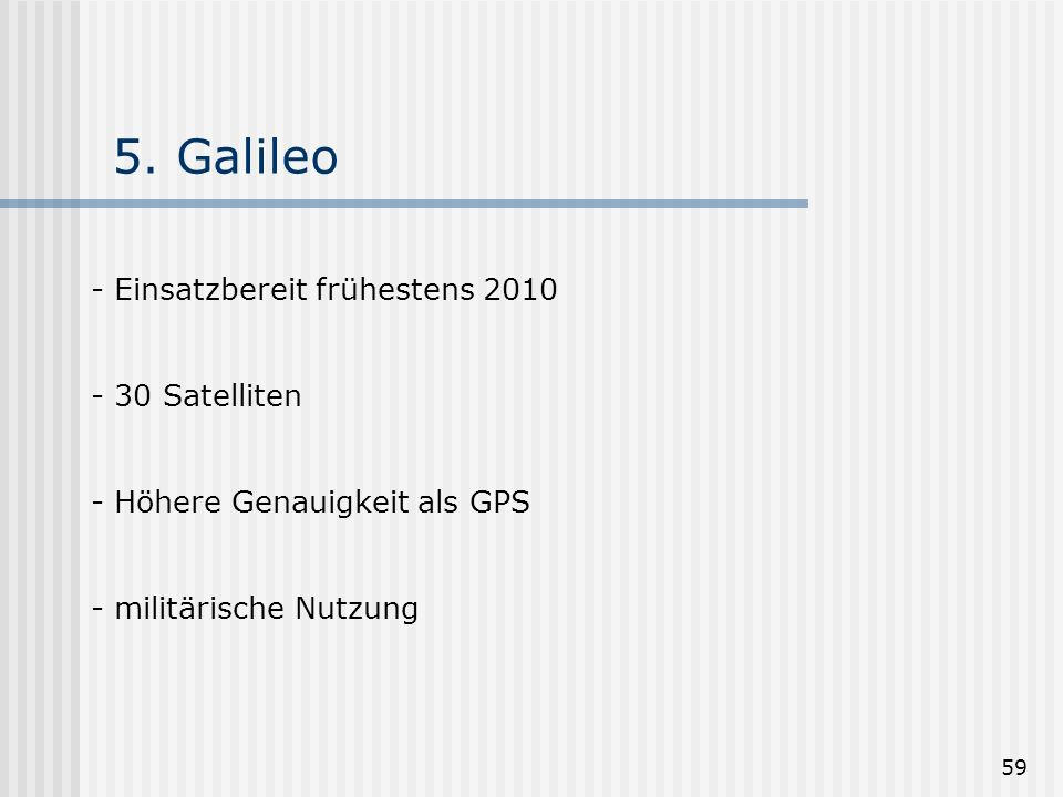 59 5. Galileo - Einsatzbereit frühestens 2010 - 30 Satelliten - Höhere Genauigkeit als GPS - militärische Nutzung