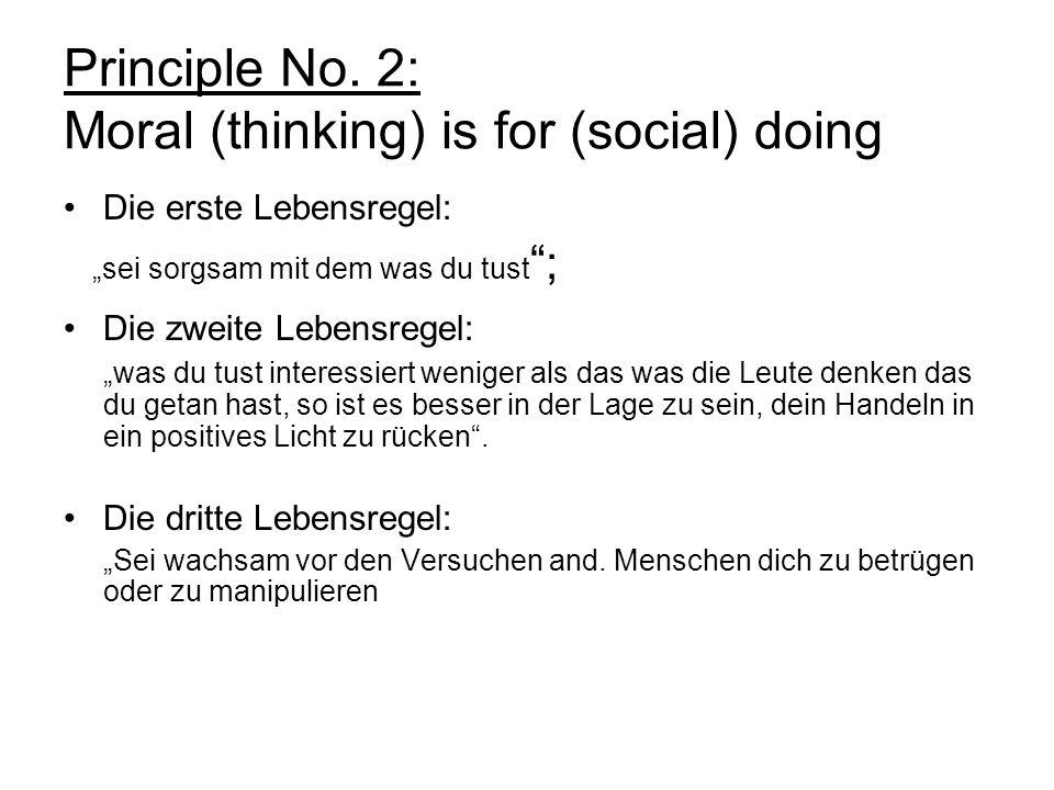 Principle No. 2: Moral (thinking) is for (social) doing Die erste Lebensregel: sei sorgsam mit dem was du tust ; Die zweite Lebensregel: was du tust i