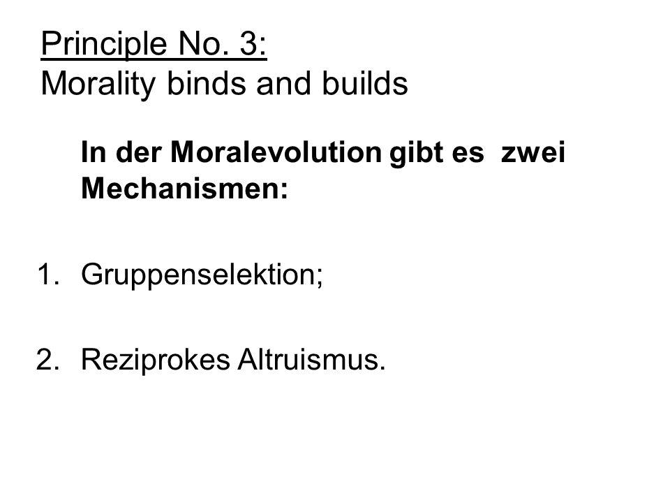 Principle No. 3: Morality binds and builds In der Moralevolution gibt es zwei Mechanismen: 1.Gruppenselektion; 2.Reziprokes Altruismus.
