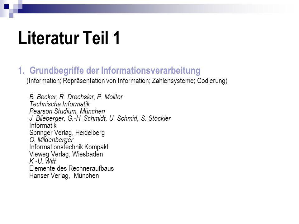 Literatur Teil 1 1. Grundbegriffe der Informationsverarbeitung (Information; Repräsentation von Information; Zahlensysteme; Codierung) B. Becker, R. D