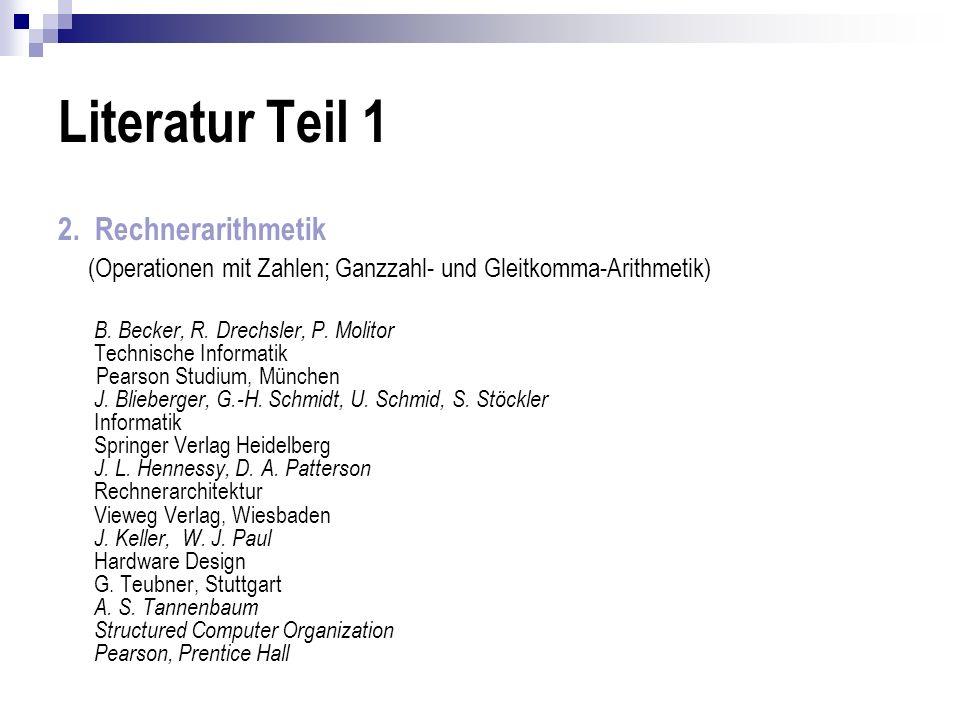 Literatur Teil 1 2. Rechnerarithmetik (Operationen mit Zahlen; Ganzzahl- und Gleitkomma-Arithmetik) B. Becker, R. Drechsler, P. Molitor Technische Inf