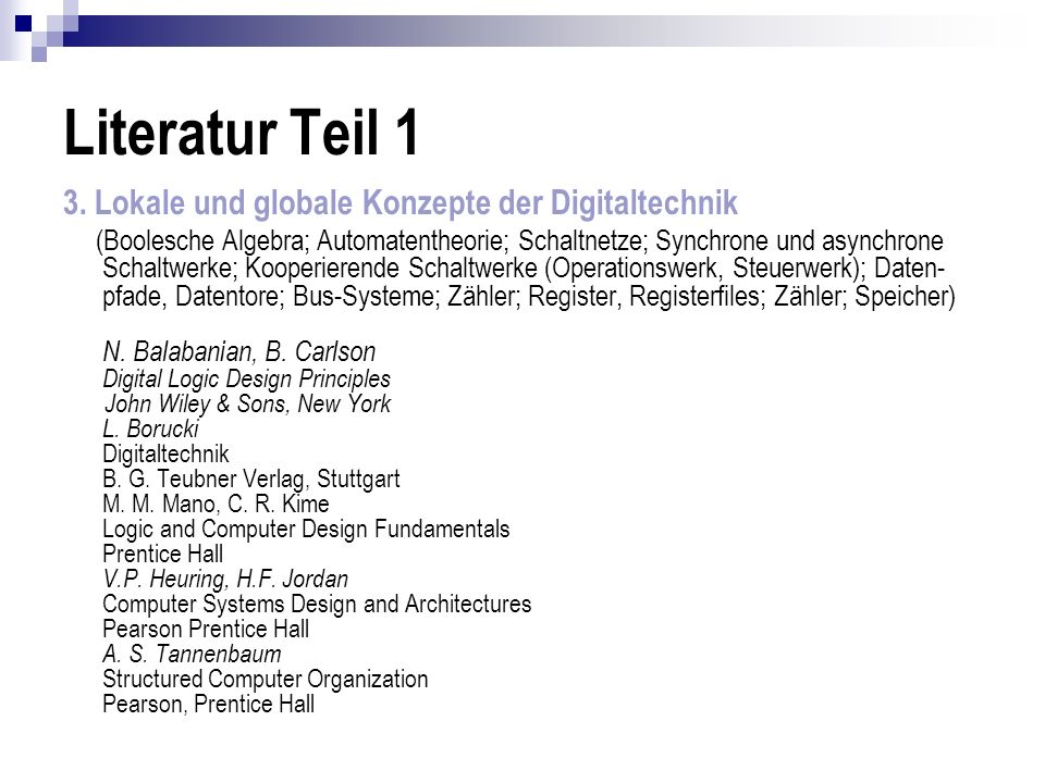 Literatur Teil 1 3. Lokale und globale Konzepte der Digitaltechnik (Boolesche Algebra; Automatentheorie; Schaltnetze; Synchrone und asynchrone Schaltw