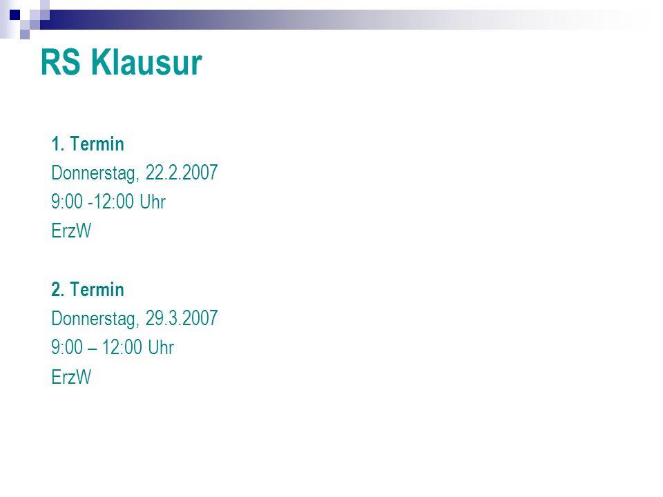 RS Klausur 1. Termin Donnerstag, 22.2.2007 9:00 -12:00 Uhr ErzW 2. Termin Donnerstag, 29.3.2007 9:00 – 12:00 Uhr ErzW