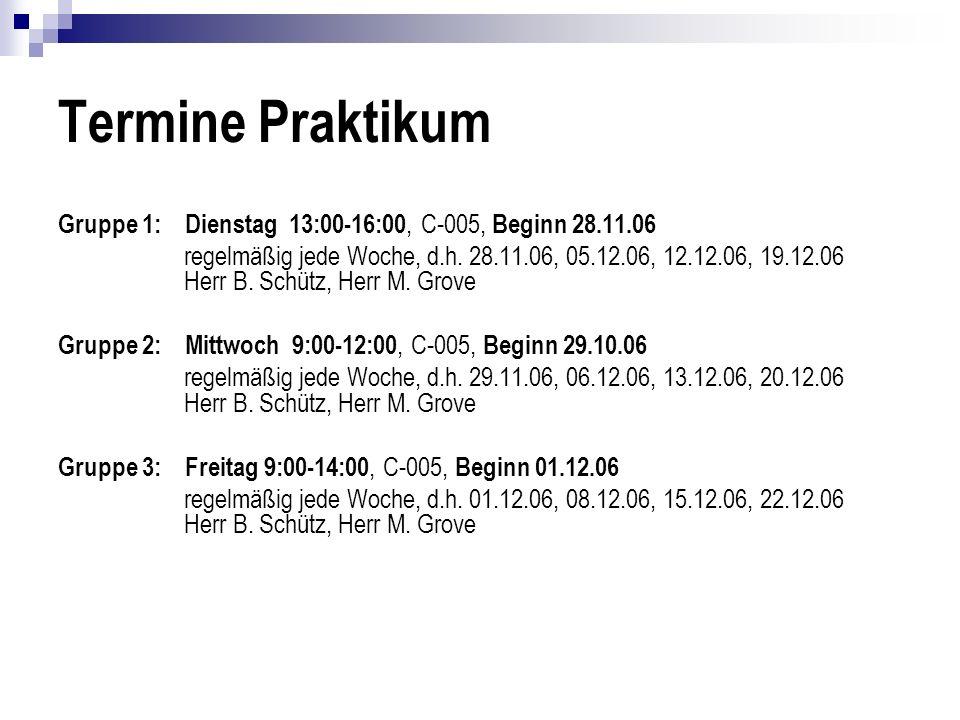 Termine Praktikum Gruppe 1: Dienstag 13:00-16:00, C-005, Beginn 28.11.06 regelmäßig jede Woche, d.h. 28.11.06, 05.12.06, 12.12.06, 19.12.06 Herr B. Sc