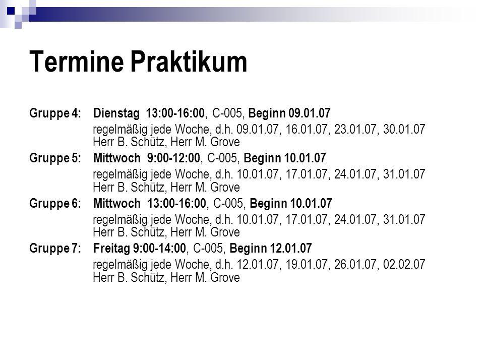 Termine Praktikum Gruppe 4: Dienstag 13:00-16:00, C-005, Beginn 09.01.07 regelmäßig jede Woche, d.h. 09.01.07, 16.01.07, 23.01.07, 30.01.07 Herr B. Sc