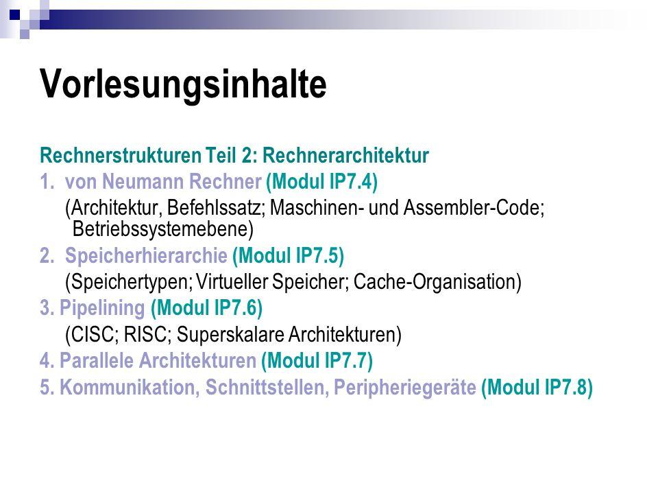 Vorlesungsinhalte Rechnerstrukturen Teil 3: Praktikum Rechnerstrukturen Grundelemente: (Register; Bussystem; Speicheradressierung; Operationswerk (ALU); Mikroprogrammiertes Steuerwerk) Speicherhierarchie (Speichertypen; Virtueller Speicher; Cache-Organisation) Pipelining (CISC; RISC; Superskalare Architekturen) Parallele Architekturen Kommunikation, Schnittstellen und Peripheriegeräte