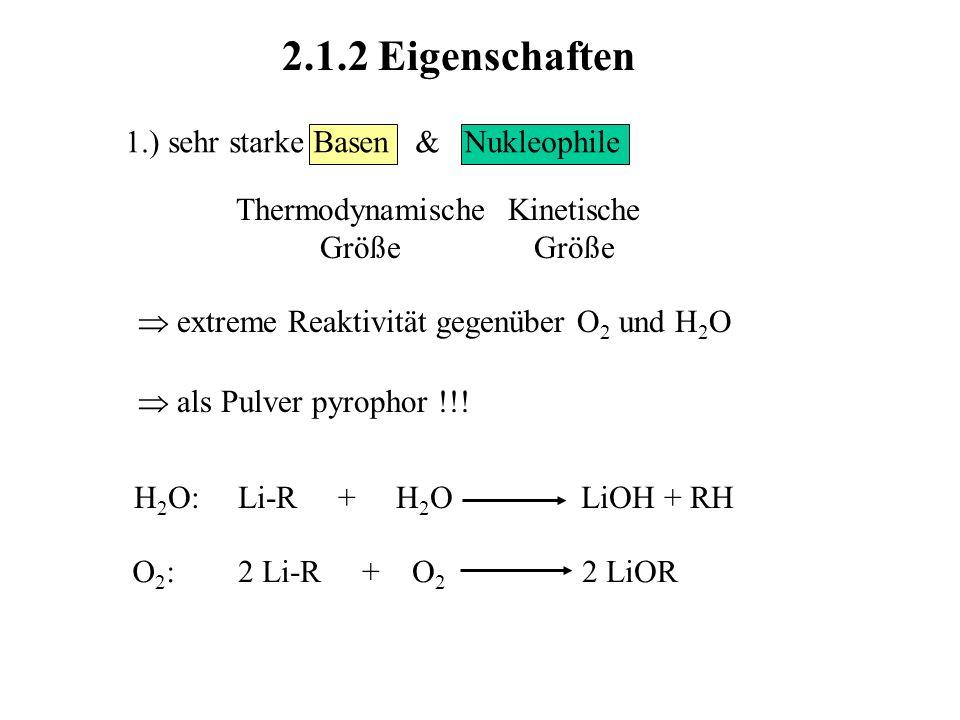 Kinetische Größe Thermodynamische Größe 2.1.2 Eigenschaften 1.) sehr starke Basen & Nukleophile extreme Reaktivität gegenüber O 2 und H 2 O als Pulver pyrophor !!.
