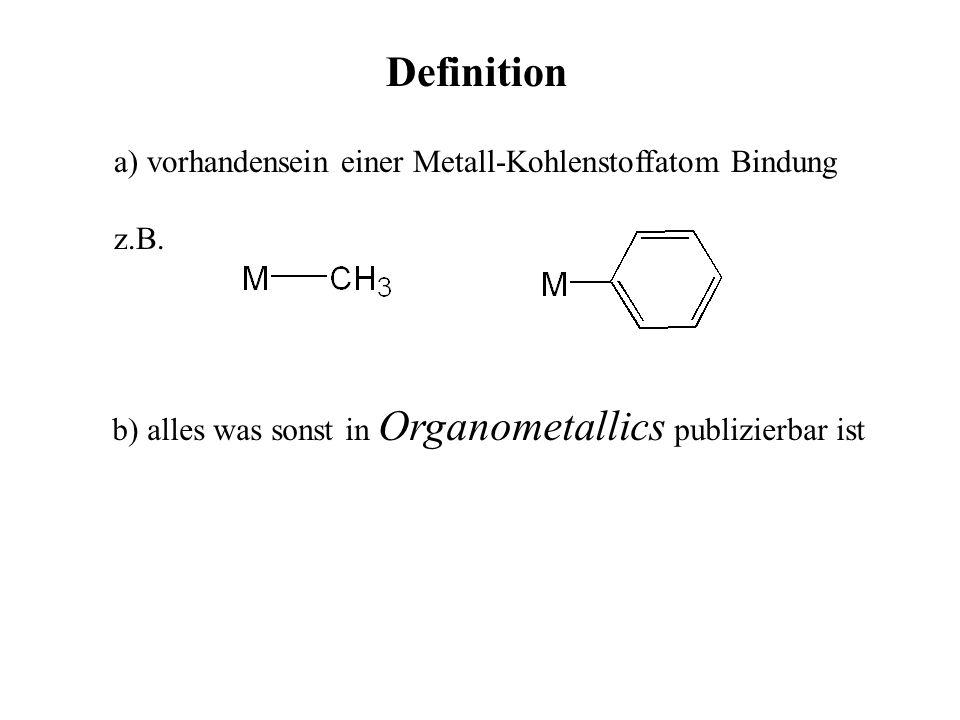 Definition a) vorhandensein einer Metall-Kohlenstoffatom Bindung z.B. b) alles was sonst in Organometallics publizierbar ist