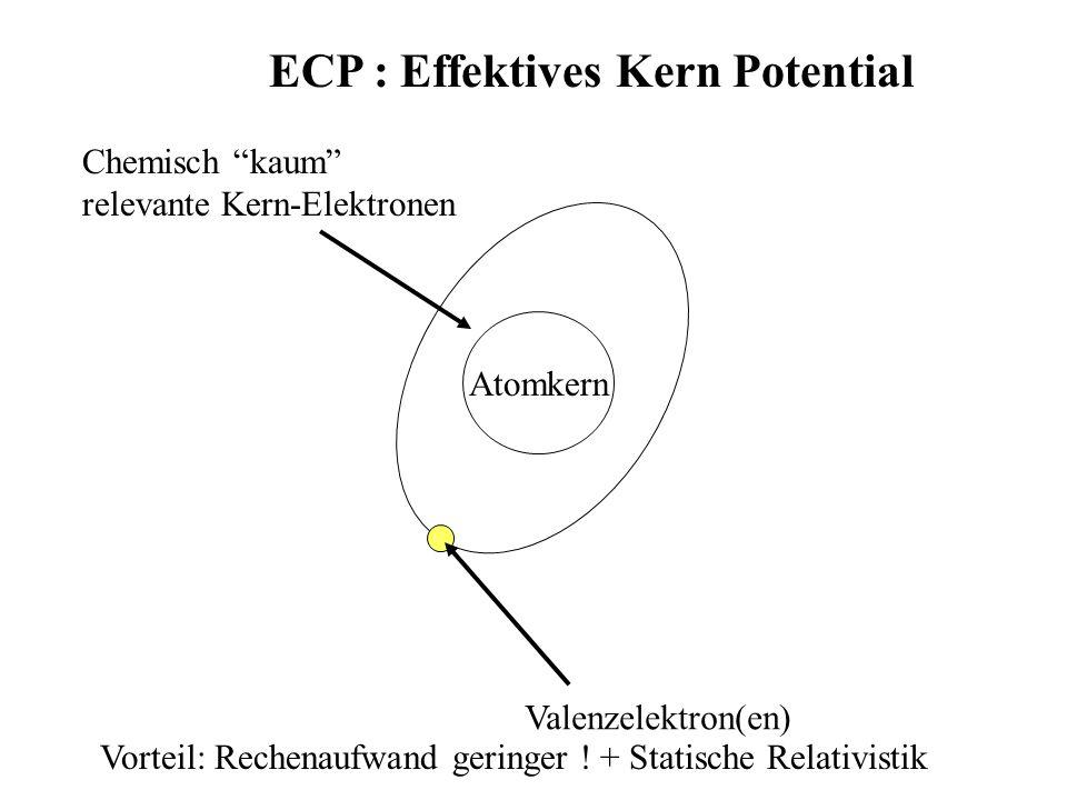 ECP : Effektives Kern Potential Atomkern Valenzelektron(en) Chemisch kaum relevante Kern-Elektronen Vorteil: Rechenaufwand geringer ! + Statische Rela