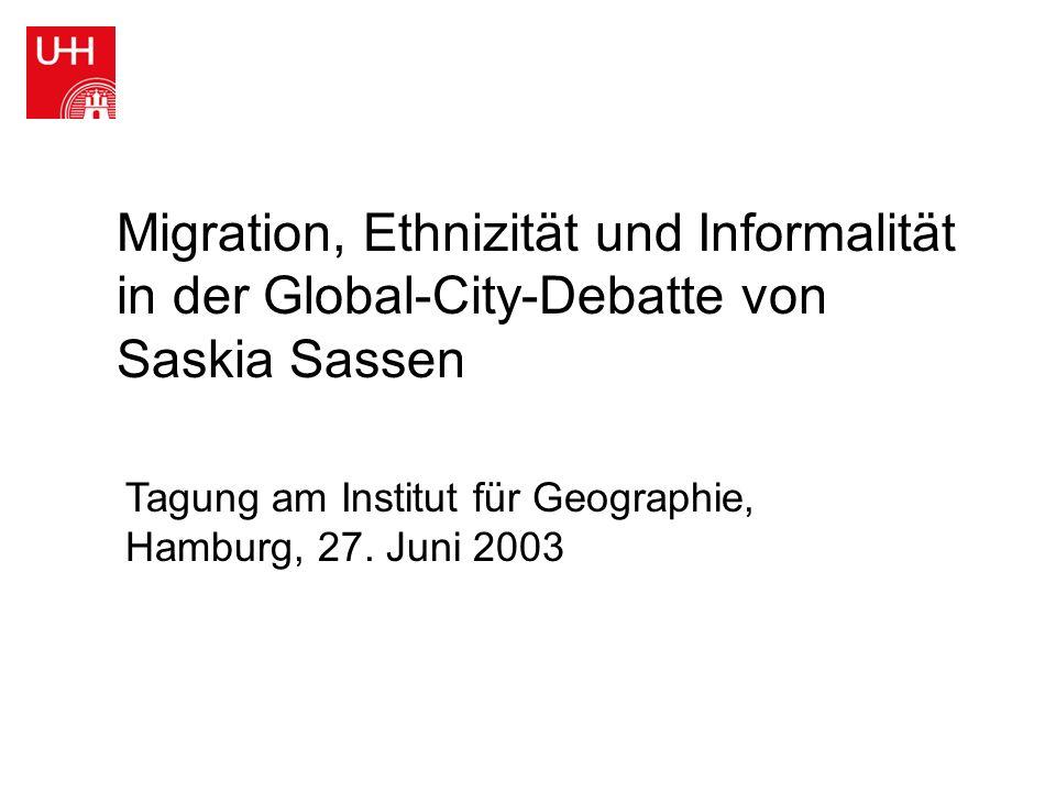 Migration, Ethnizität und Informalität in der Global-City-Debatte von Saskia Sassen Tagung am Institut für Geographie, Hamburg, 27. Juni 2003