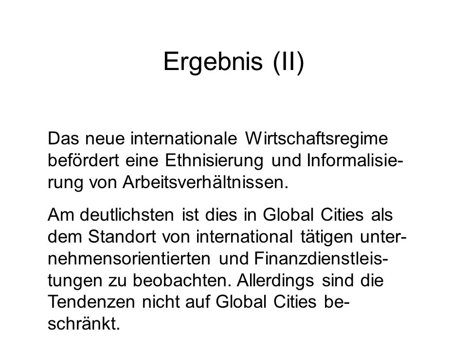 Ergebnis (II) Das neue internationale Wirtschaftsregime befördert eine Ethnisierung und Informalisie- rung von Arbeitsverhältnissen. Am deutlichsten i