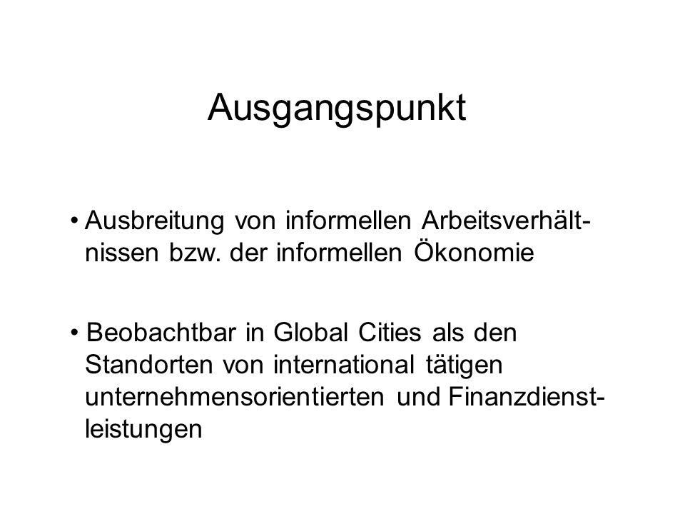 Ausgangspunkt Ausbreitung von informellen Arbeitsverhält- nissen bzw. der informellen Ökonomie Beobachtbar in Global Cities als den Standorten von int