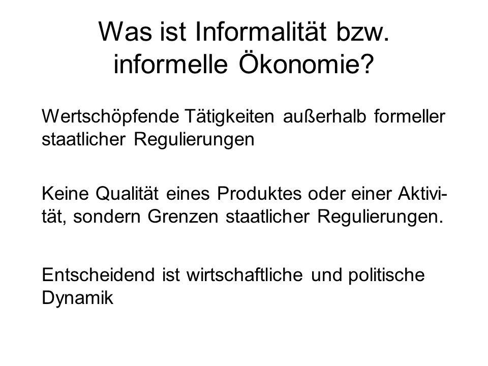 Was ist Informalität bzw. informelle Ökonomie? Wertschöpfende Tätigkeiten außerhalb formeller staatlicher Regulierungen Keine Qualität eines Produktes