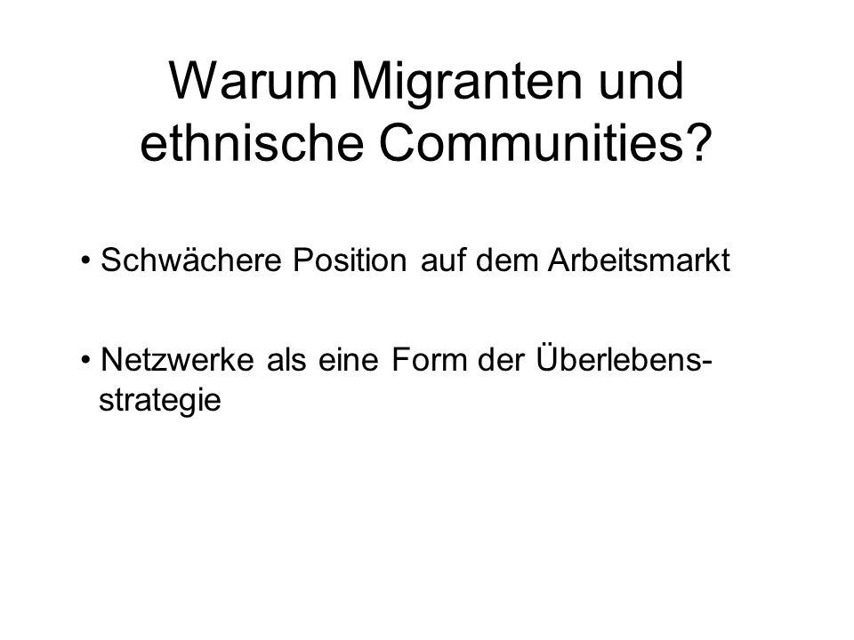 Warum Migranten und ethnische Communities? Schwächere Position auf dem Arbeitsmarkt Netzwerke als eine Form der Überlebens- strategie