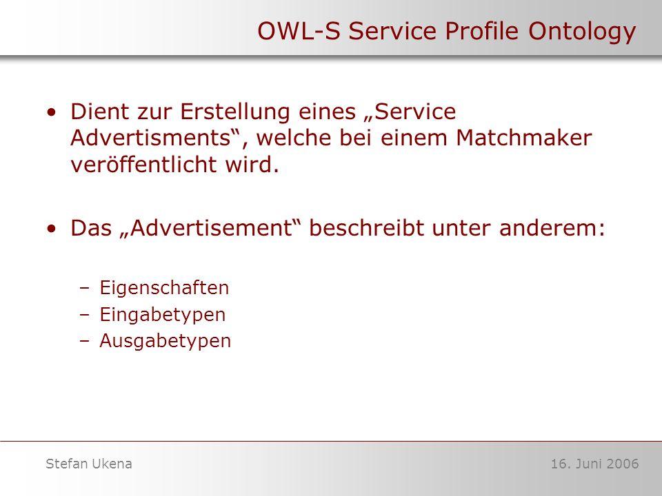 16. Juni 2006Stefan Ukena OWL-S Service Profile Ontology Dient zur Erstellung eines Service Advertisments, welche bei einem Matchmaker veröffentlicht