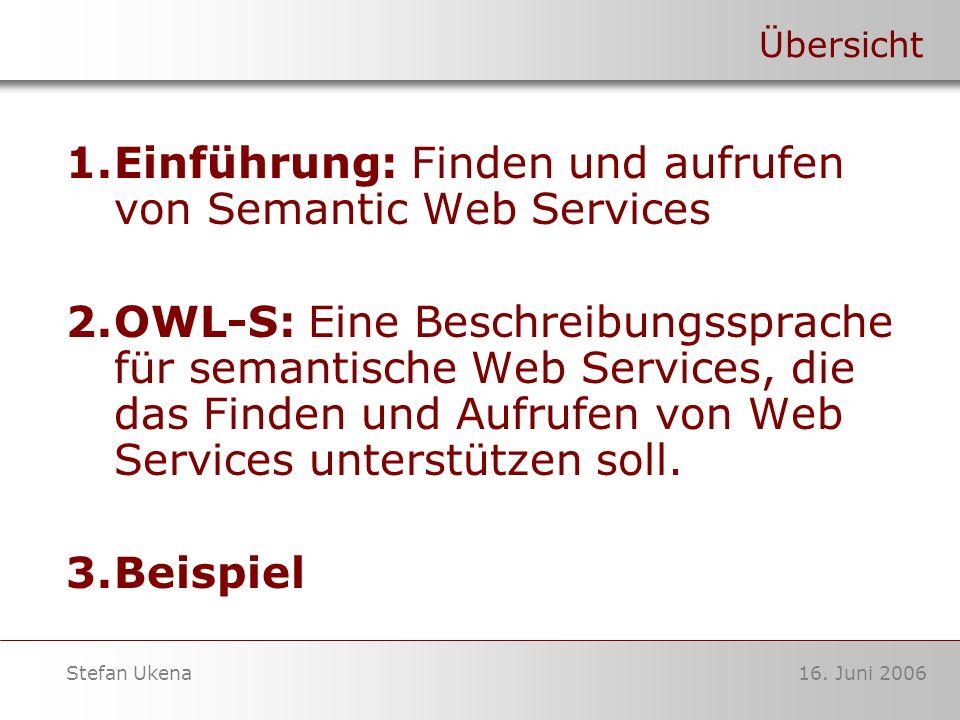 16. Juni 2006Stefan Ukena Übersicht 1.Einführung: Finden und aufrufen von Semantic Web Services 2.OWL-S: Eine Beschreibungssprache für semantische Web