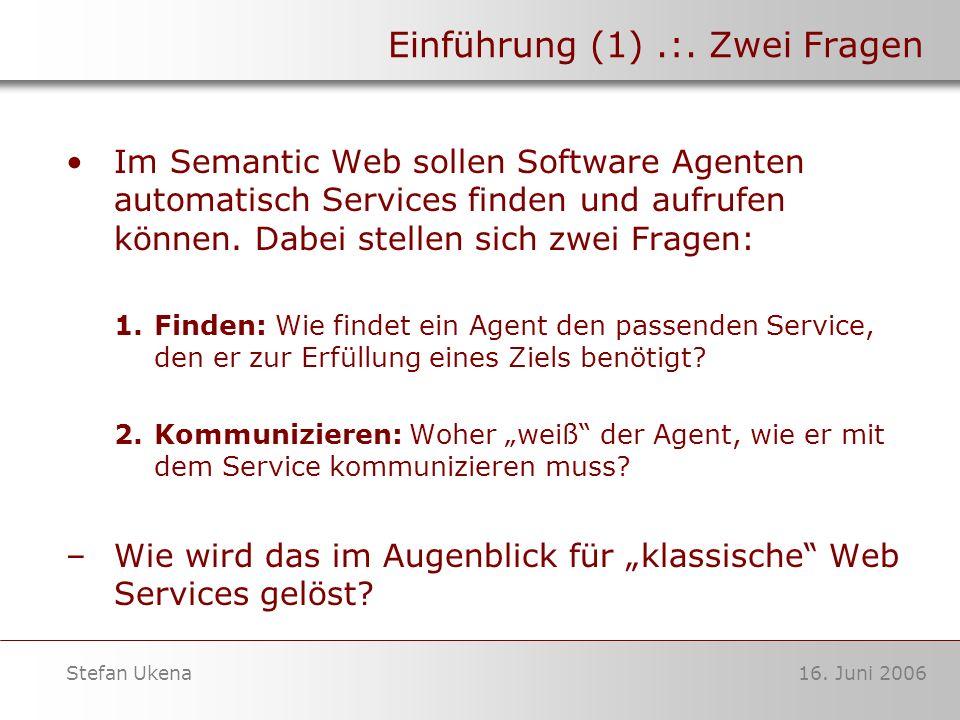 16. Juni 2006Stefan Ukena Einführung (1).:. Zwei Fragen Im Semantic Web sollen Software Agenten automatisch Services finden und aufrufen können. Dabei