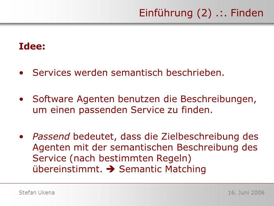 16. Juni 2006Stefan Ukena Einführung (2).:. Finden Idee: Services werden semantisch beschrieben. Software Agenten benutzen die Beschreibungen, um eine