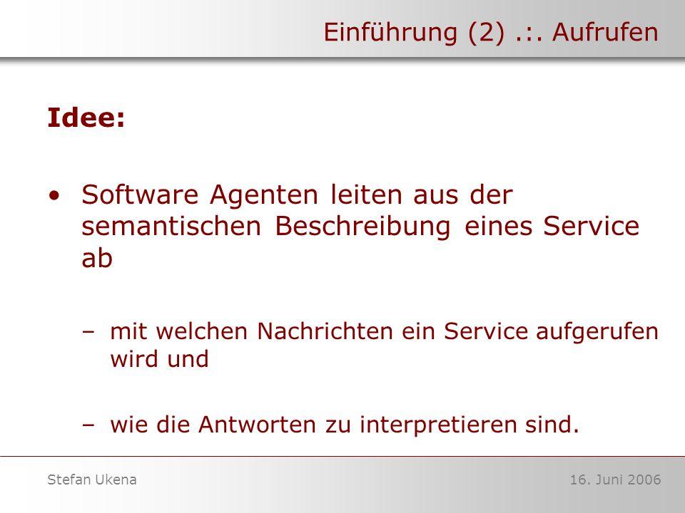 16. Juni 2006Stefan Ukena Einführung (2).:. Aufrufen Idee: Software Agenten leiten aus der semantischen Beschreibung eines Service ab –mit welchen Nac