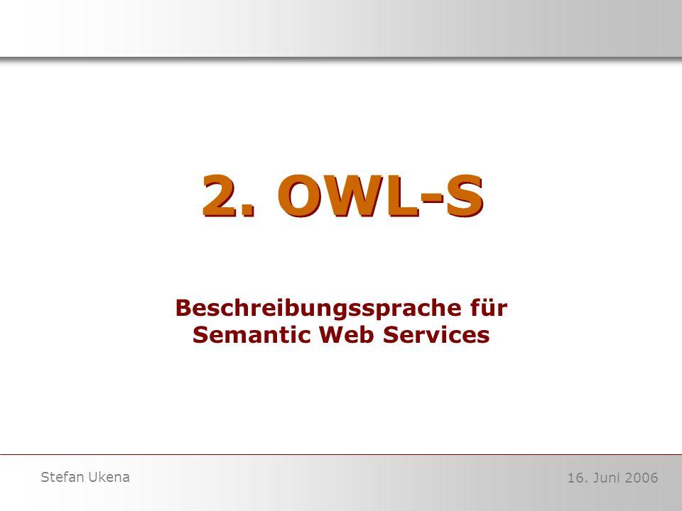 16. Juni 2006 Stefan Ukena 2. OWL-S Beschreibungssprache für Semantic Web Services