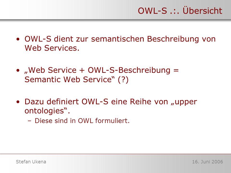 16. Juni 2006Stefan Ukena OWL-S.:. Übersicht OWL-S dient zur semantischen Beschreibung von Web Services. Web Service + OWL-S-Beschreibung = Semantic W