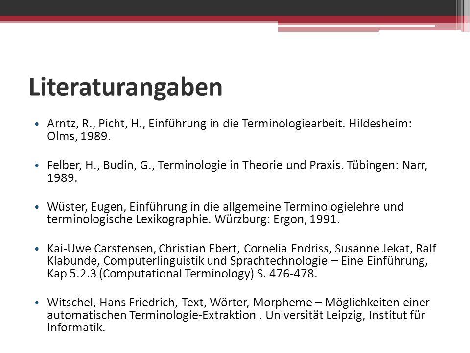 Literaturangaben Arntz, R., Picht, H., Einführung in die Terminologiearbeit. Hildesheim: Olms, 1989. Felber, H., Budin, G., Terminologie in Theorie un