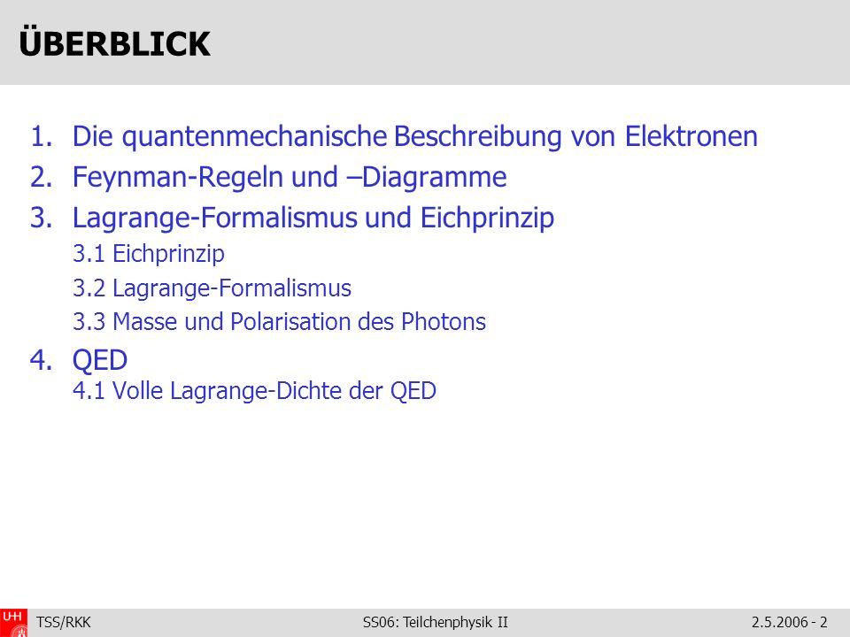 TSS/RKK SS06: Teilchenphysik II2.5.2006 - 2 ÜBERBLICK 1.Die quantenmechanische Beschreibung von Elektronen 2.Feynman-Regeln und –Diagramme 3.Lagrange-