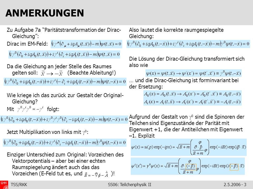 TSS/RKK SS06: Teilchenphysik II2.5.2006 - 3 ANMERKUNGEN Zu Aufgabe 7a Paritätstransformation der Dirac- Gleichung: Dirac im EM-Feld: Da die Gleichung