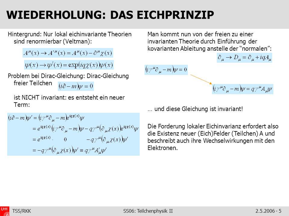 TSS/RKK SS06: Teilchenphysik II2.5.2006 - 5 WIEDERHOLUNG: DAS EICHPRINZIP Hintergrund: Nur lokal eichinvariante Theorien sind renormierbar (Veltman):