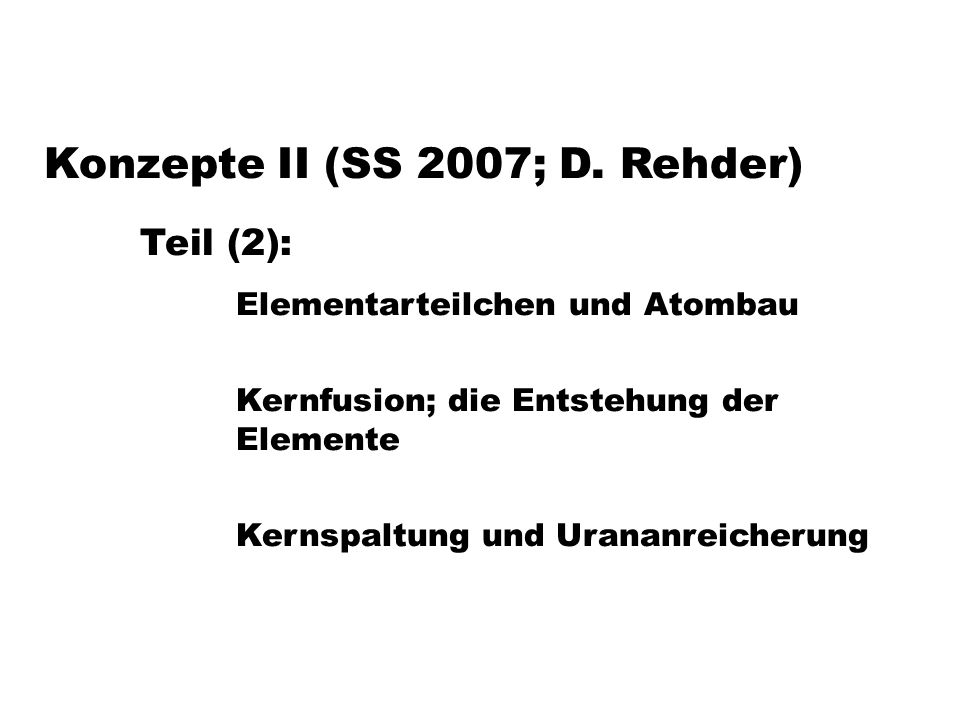 Konzepte II (SS 2007; D. Rehder) Teil (2): Elementarteilchen und Atombau Kernfusion; die Entstehung der Elemente Kernspaltung und Urananreicherung