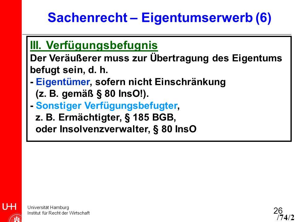 Universität Hamburg Institut für Recht der Wirtschaft 26 Sachenrecht – Eigentumserwerb (6) III. Verfügungsbefugnis Der Veräußerer muss zur Übertragung