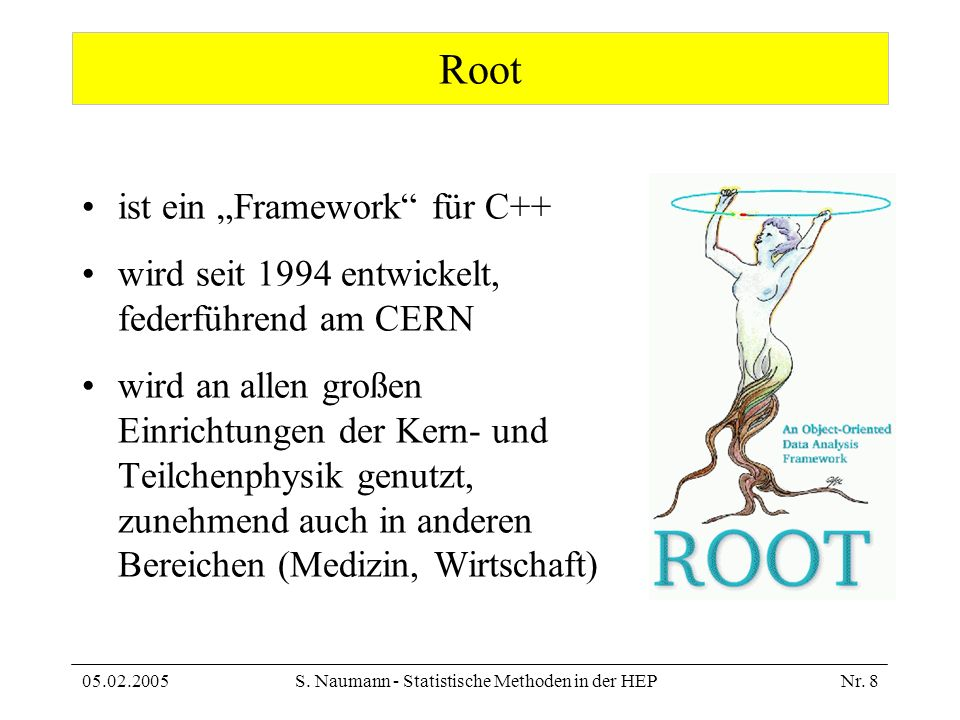 05.02.2005S. Naumann - Statistische Methoden in der HEPNr. 8 Root ist ein Framework für C++ wird seit 1994 entwickelt, federführend am CERN wird an al