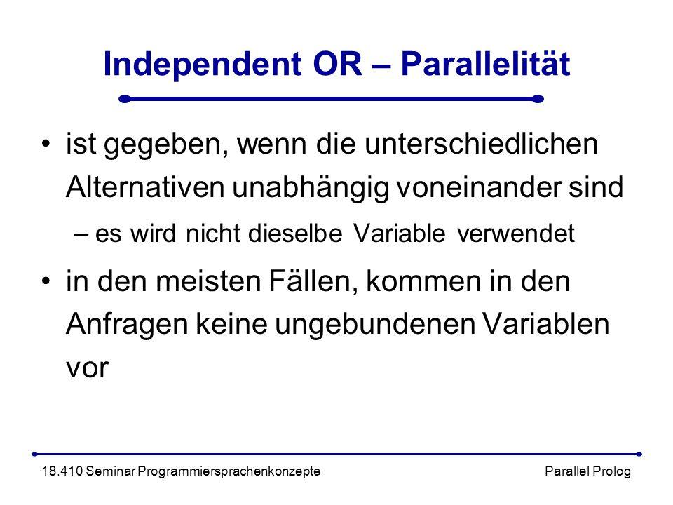 Independent OR – Parallelität ist gegeben, wenn die unterschiedlichen Alternativen unabhängig voneinander sind –es wird nicht dieselbe Variable verwendet in den meisten Fällen, kommen in den Anfragen keine ungebundenen Variablen vor 18.410 Seminar Programmiersprachenkonzepte Parallel Prolog