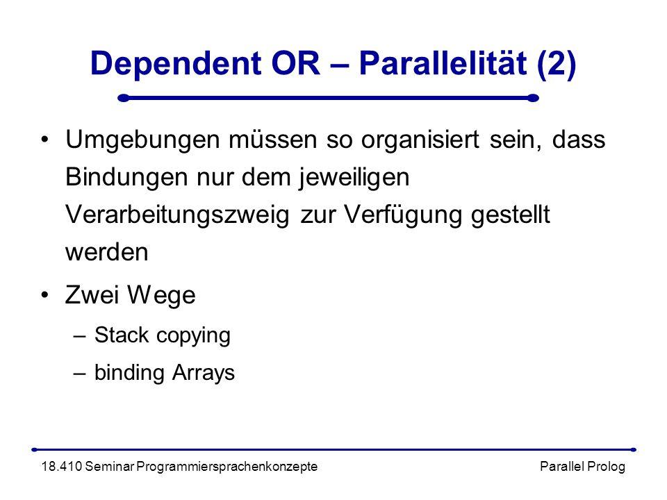 Dependent OR – Parallelität (2) Umgebungen müssen so organisiert sein, dass Bindungen nur dem jeweiligen Verarbeitungszweig zur Verfügung gestellt werden Zwei Wege –Stack copying –binding Arrays 18.410 Seminar Programmiersprachenkonzepte Parallel Prolog