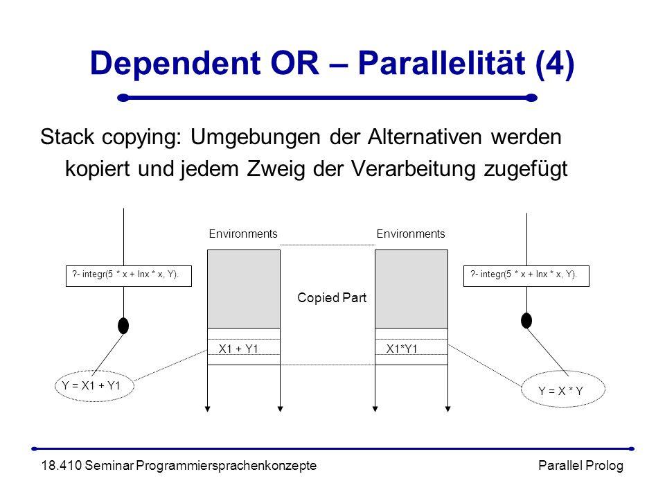Dependent OR – Parallelität (4) Stack copying: Umgebungen der Alternativen werden kopiert und jedem Zweig der Verarbeitung zugefügt 18.410 Seminar Programmiersprachenkonzepte Parallel Prolog - integr(5 * x + lnx * x, Y).