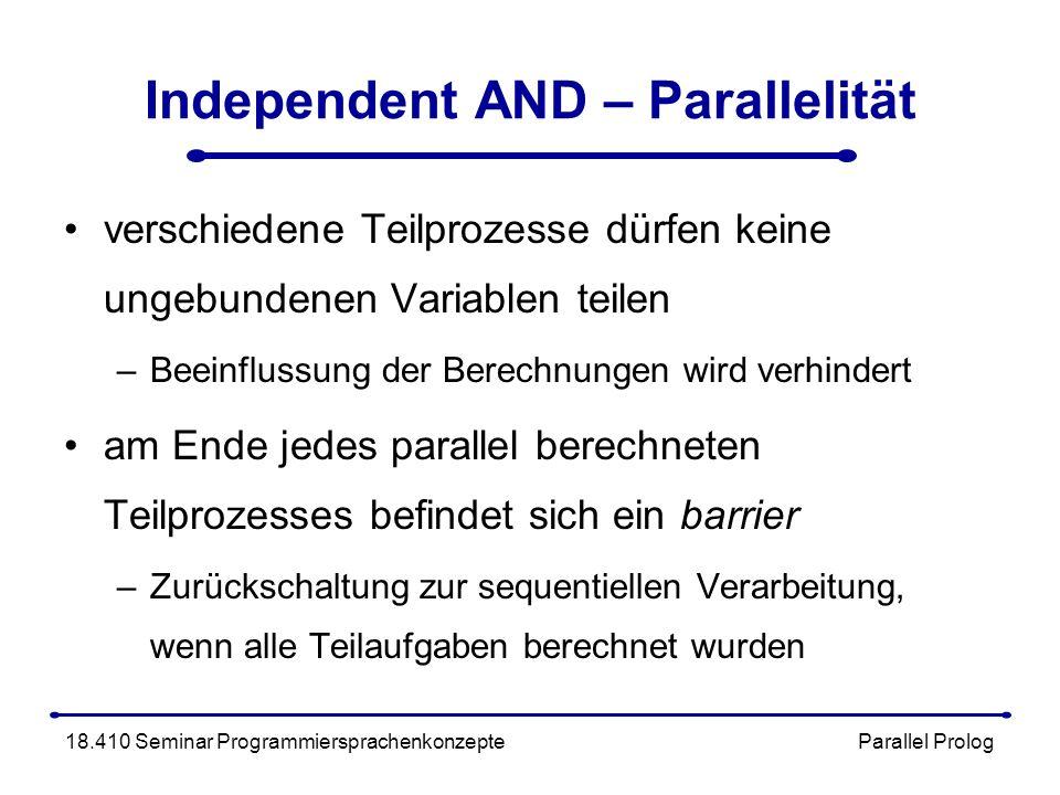 Independent AND – Parallelität verschiedene Teilprozesse dürfen keine ungebundenen Variablen teilen –Beeinflussung der Berechnungen wird verhindert am Ende jedes parallel berechneten Teilprozesses befindet sich ein barrier –Zurückschaltung zur sequentiellen Verarbeitung, wenn alle Teilaufgaben berechnet wurden 18.410 Seminar Programmiersprachenkonzepte Parallel Prolog