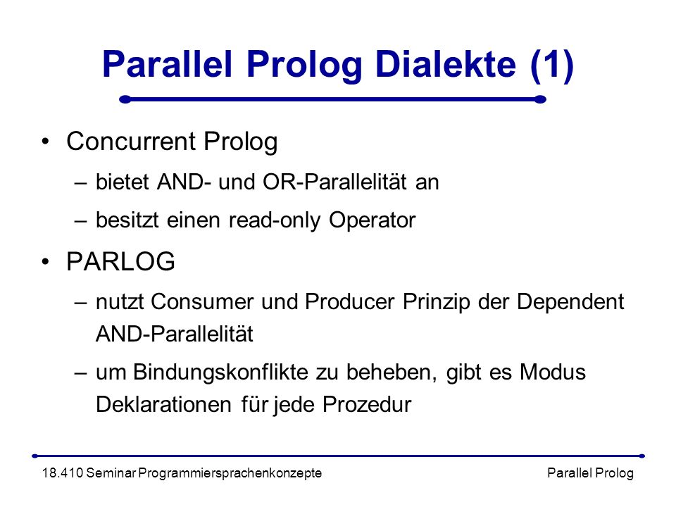 Parallel Prolog Dialekte (1) Concurrent Prolog –bietet AND- und OR-Parallelität an –besitzt einen read-only Operator PARLOG –nutzt Consumer und Producer Prinzip der Dependent AND-Parallelität –um Bindungskonflikte zu beheben, gibt es Modus Deklarationen für jede Prozedur 18.410 Seminar Programmiersprachenkonzepte Parallel Prolog