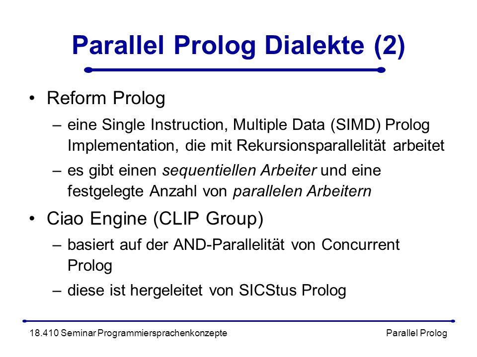 Parallel Prolog Dialekte (2) Reform Prolog –eine Single Instruction, Multiple Data (SIMD) Prolog Implementation, die mit Rekursionsparallelität arbeitet –es gibt einen sequentiellen Arbeiter und eine festgelegte Anzahl von parallelen Arbeitern Ciao Engine (CLIP Group) –basiert auf der AND-Parallelität von Concurrent Prolog –diese ist hergeleitet von SICStus Prolog 18.410 Seminar Programmiersprachenkonzepte Parallel Prolog
