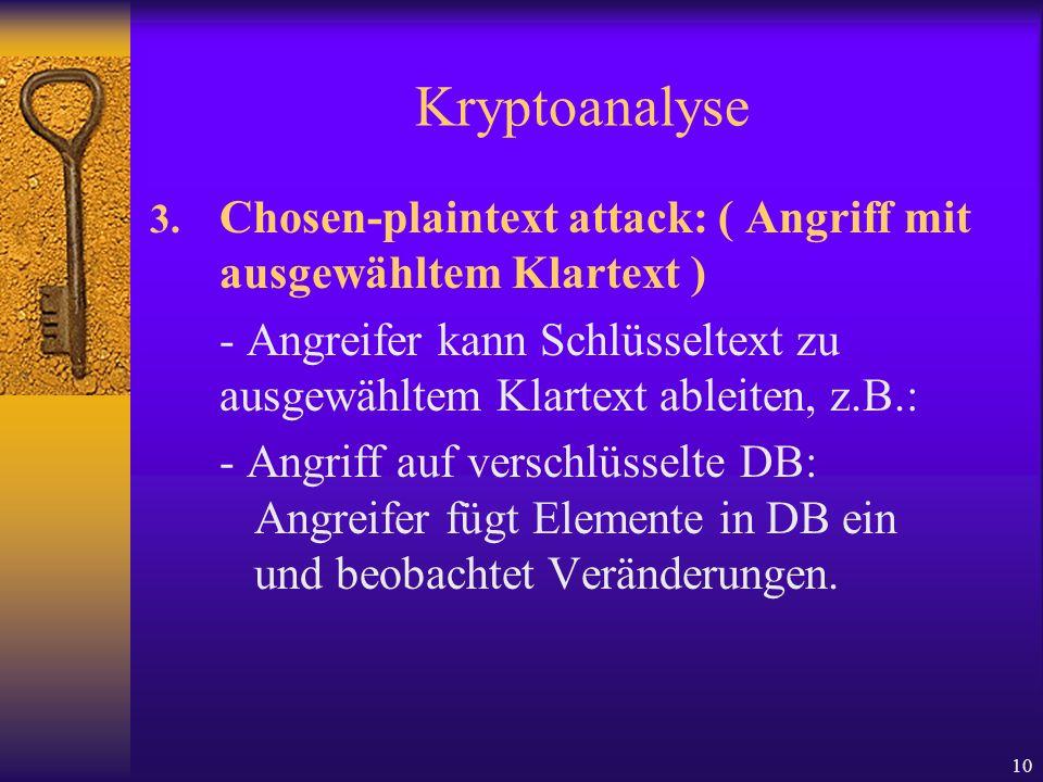 10 Kryptoanalyse 3. Chosen-plaintext attack: ( Angriff mit ausgewähltem Klartext ) - Angreifer kann Schlüsseltext zu ausgewähltem Klartext ableiten, z