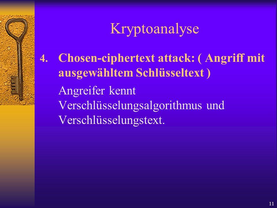 11 Kryptoanalyse 4. Chosen-ciphertext attack: ( Angriff mit ausgewähltem Schlüsseltext ) Angreifer kennt Verschlüsselungsalgorithmus und Verschlüsselu