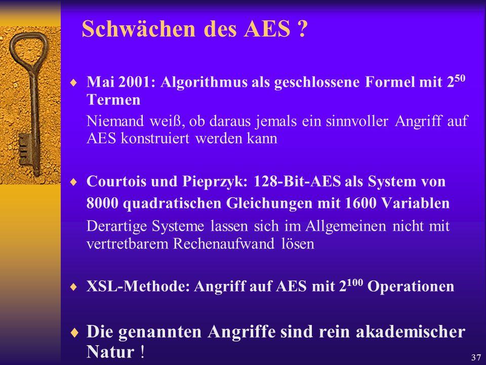 37 Schwächen des AES ? Mai 2001: Algorithmus als geschlossene Formel mit 2 50 Termen Niemand weiß, ob daraus jemals ein sinnvoller Angriff auf AES kon