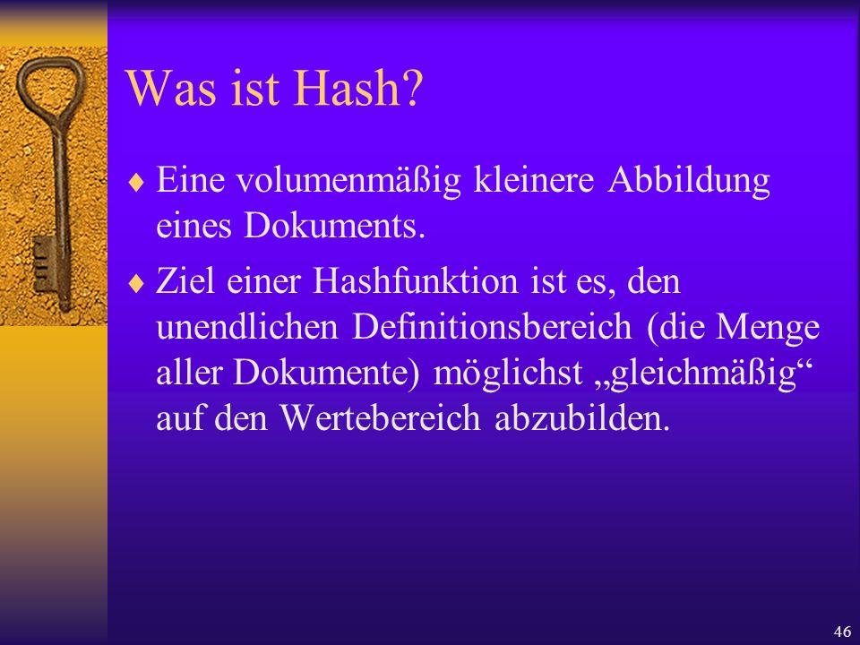 46 Was ist Hash? Eine volumenmäßig kleinere Abbildung eines Dokuments. Ziel einer Hashfunktion ist es, den unendlichen Definitionsbereich (die Menge a