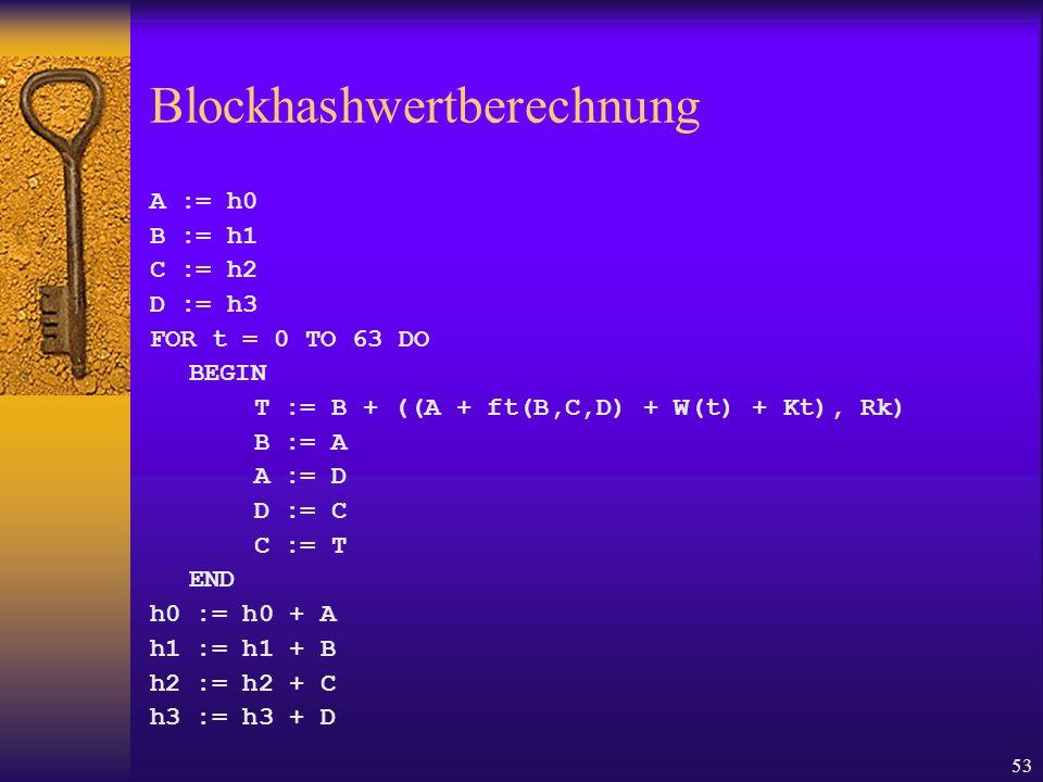 53 Blockhashwertberechnung A := h0 B := h1 C := h2 D := h3 FOR t = 0 TO 63 DO BEGIN T := B + ((A + ft(B,C,D) + W(t) + Kt), Rk) B := A A := D D := C C