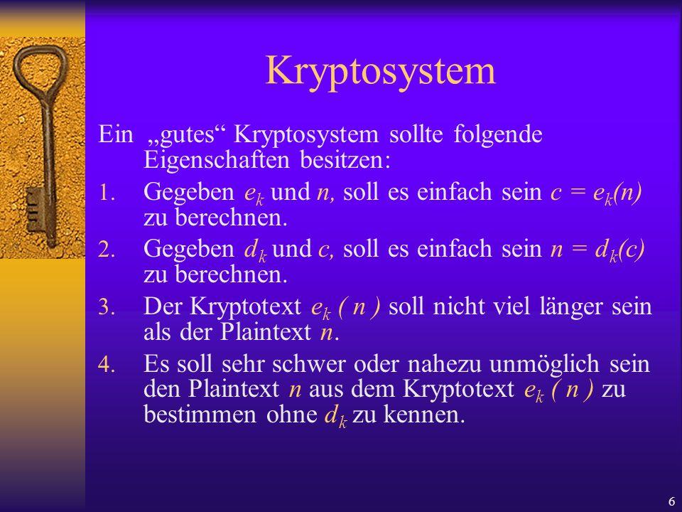 6 Kryptosystem Ein gutes Kryptosystem sollte folgende Eigenschaften besitzen: 1. Gegeben e k und n, soll es einfach sein c = e k (n) zu berechnen. 2.