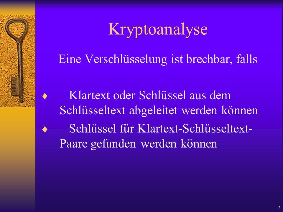 7 Kryptoanalyse Eine Verschlüsselung ist brechbar, falls Klartext oder Schlüssel aus dem Schlüsseltext abgeleitet werden können Schlüssel für Klartext