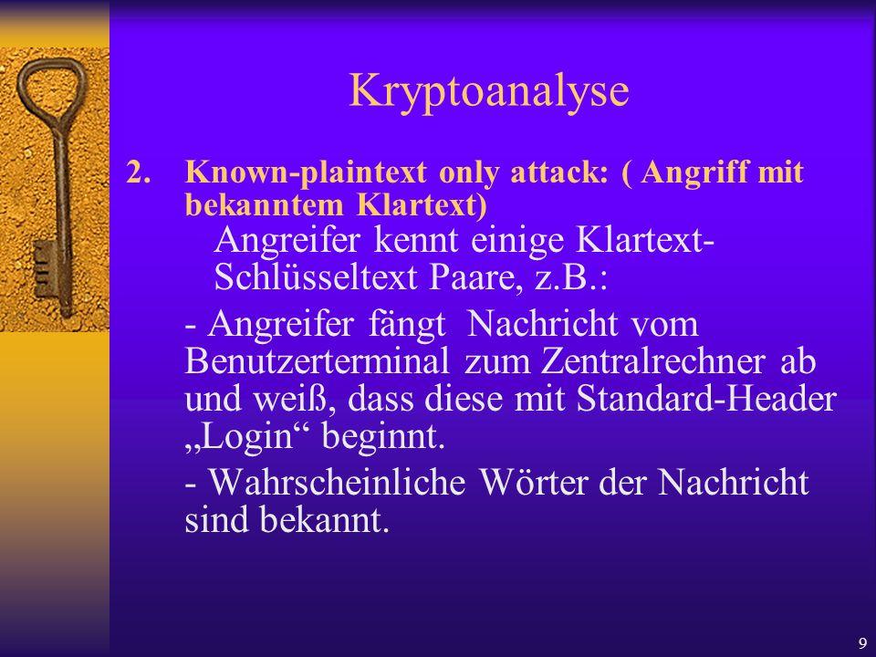 9 Kryptoanalyse 2.Known-plaintext only attack: ( Angriff mit bekanntem Klartext) Angreifer kennt einige Klartext- Schlüsseltext Paare, z.B.: - Angreif