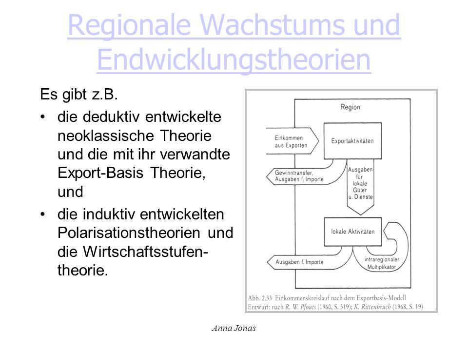 Anna Jonas Regionale Wachstums und Endwicklungstheorien Es gibt z.B. die deduktiv entwickelte neoklassische Theorie und die mit ihr verwandte Export-B