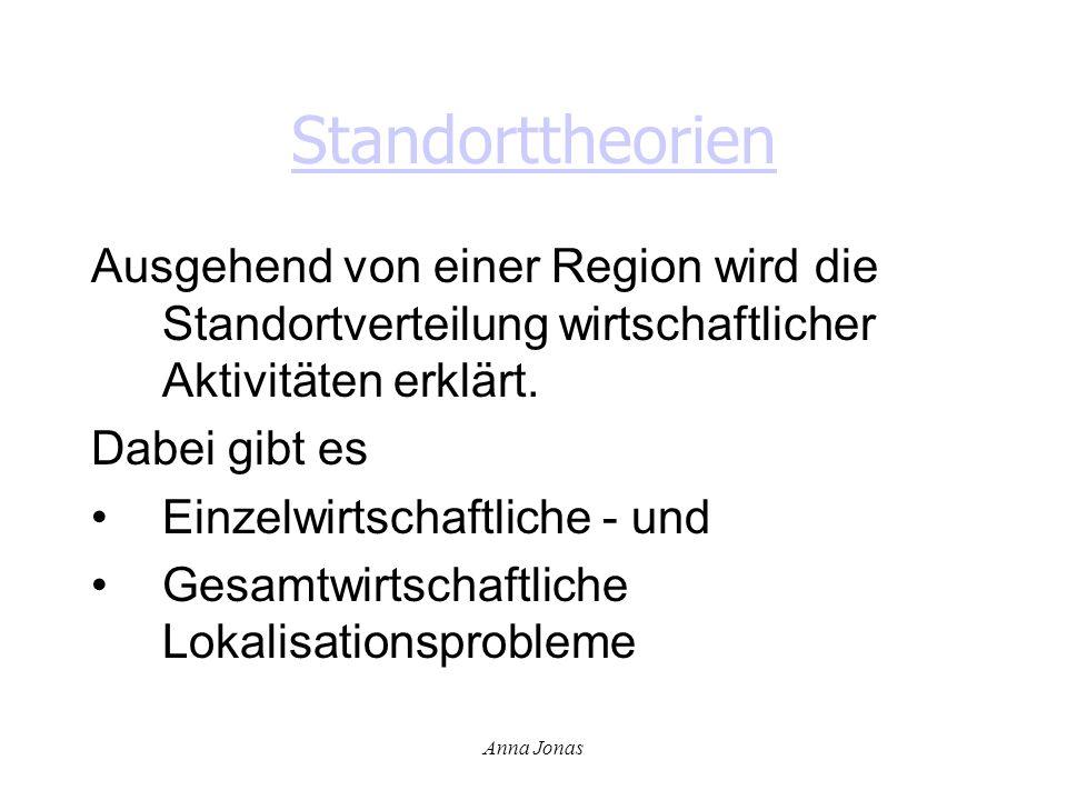 Anna Jonas Standorttheorien Ausgehend von einer Region wird die Standortverteilung wirtschaftlicher Aktivitäten erklärt. Dabei gibt es Einzelwirtschaf