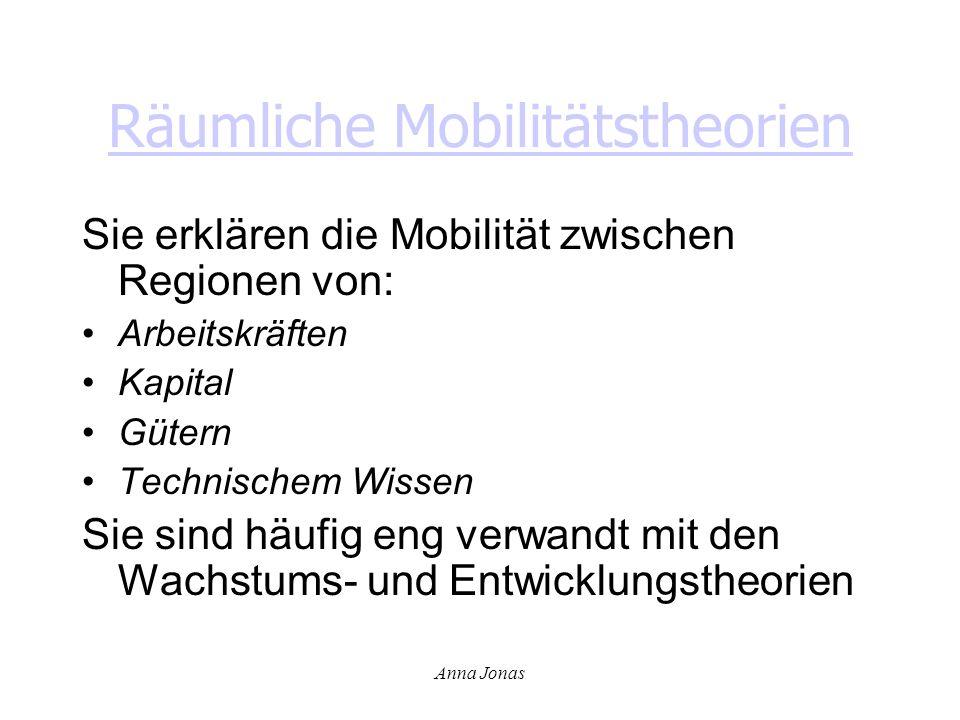 Anna Jonas Räumliche Mobilitätstheorien Sie erklären die Mobilität zwischen Regionen von: Arbeitskräften Kapital Gütern Technischem Wissen Sie sind hä